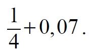 Найдите значение выражения 1/4 + 0,07