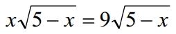 Решение №1131 Решите уравнение, указав в ответе корень уравнения или сумму корней, если их несколько: х√5-х=9√5-х